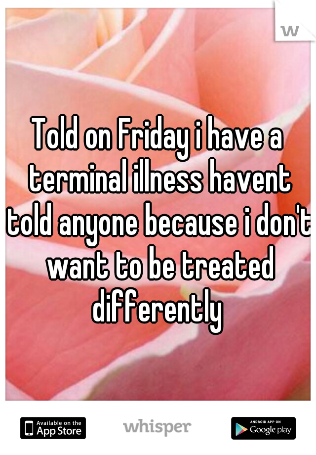 Told on Friday i have a terminal illness havent told anyone because i don't want to be treated differently