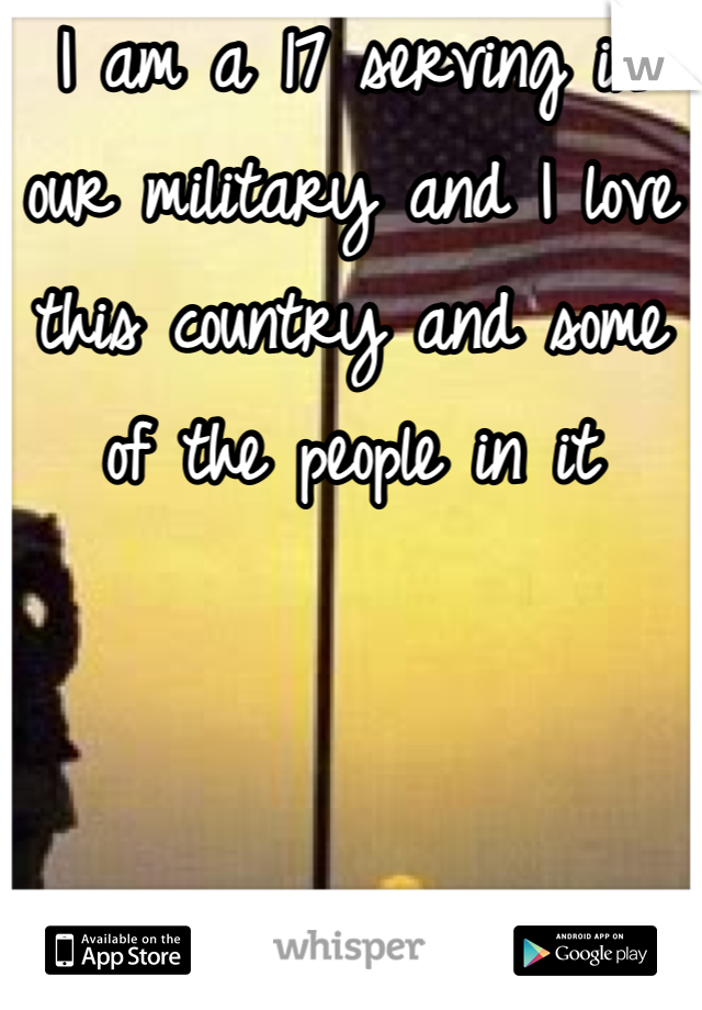 I am a 17 serving in our military and I love this country and some of the people in it