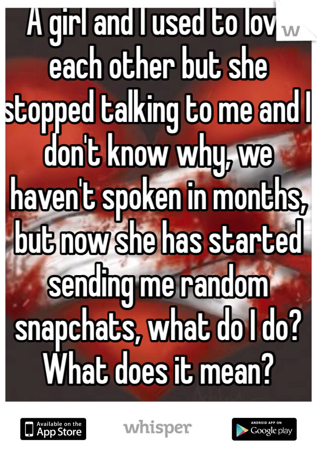 A girl and I used to love each other but she stopped talking to me and I don't know why, we haven't spoken in months, but now she has started sending me random snapchats, what do I do? What does it mean?