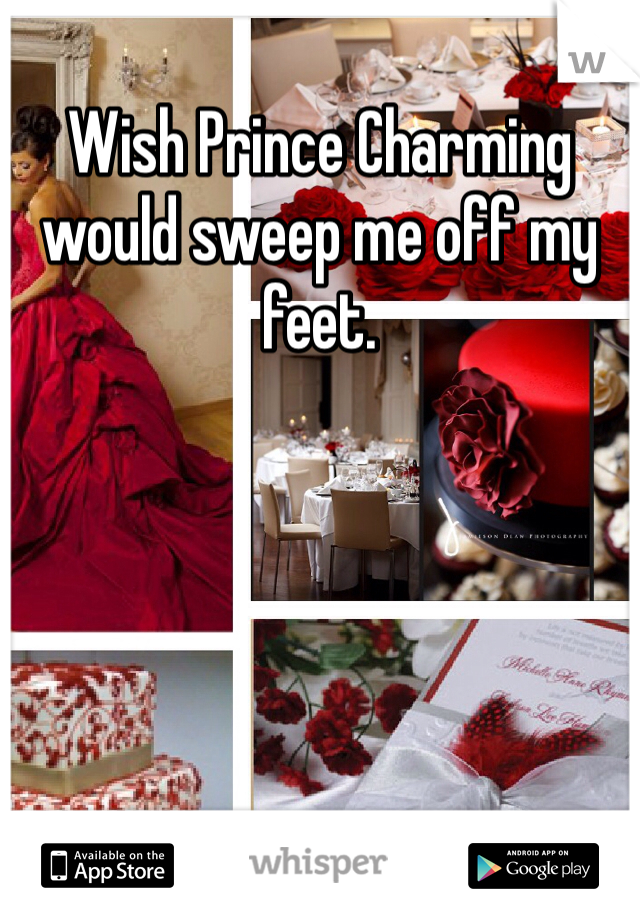 Wish Prince Charming would sweep me off my feet.