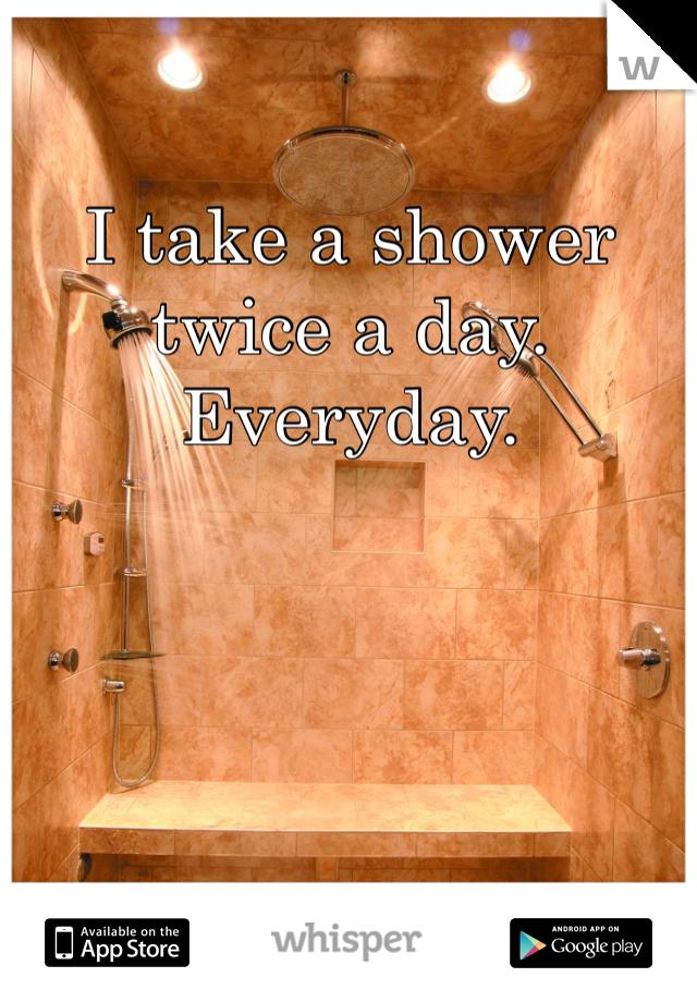 I take a shower twice a day.  Everyday.