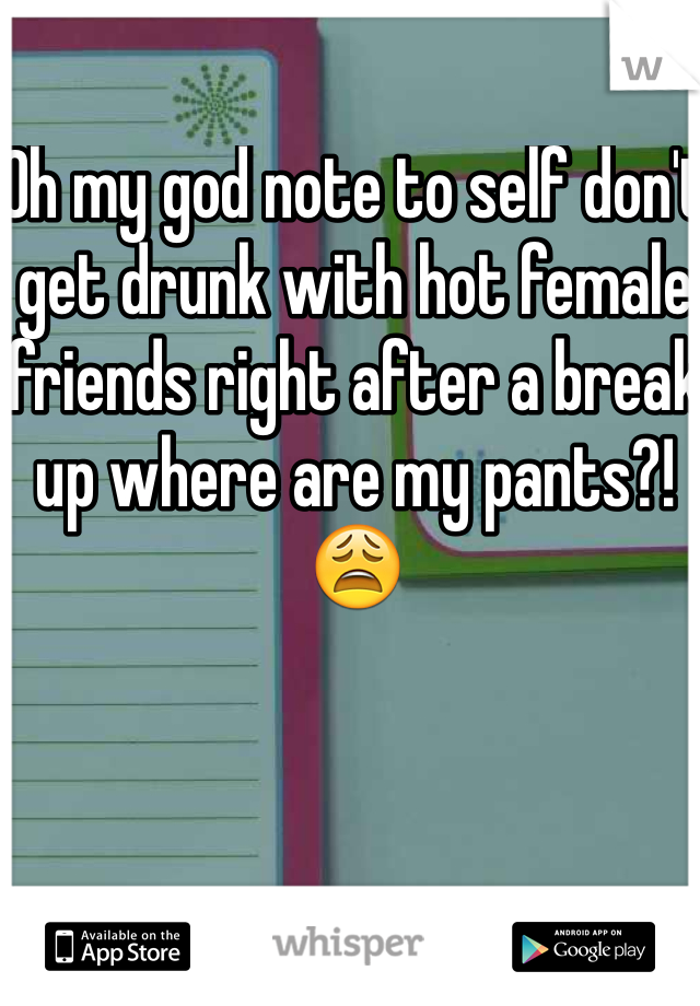 Oh my god note to self don't get drunk with hot female friends right after a break up where are my pants?!😩