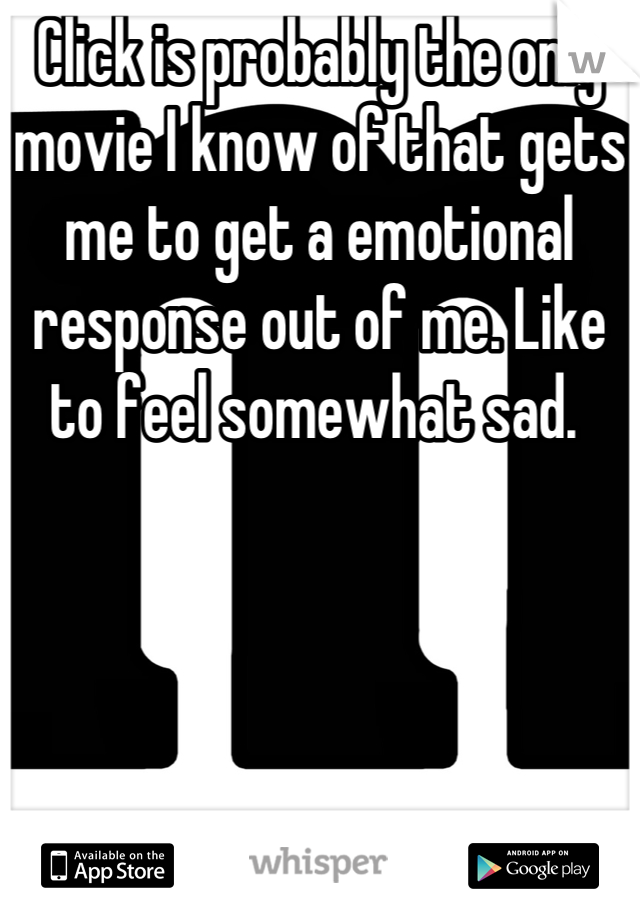 Click is probably the only movie I know of that gets me to get a emotional response out of me. Like to feel somewhat sad.