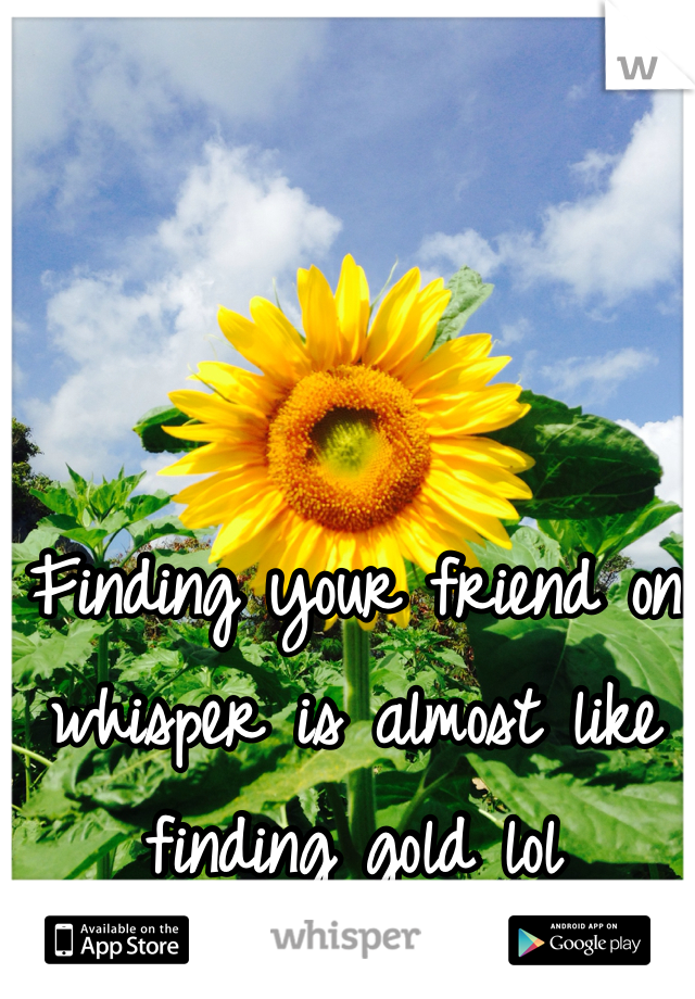 Finding your friend on whisper is almost like finding gold lol