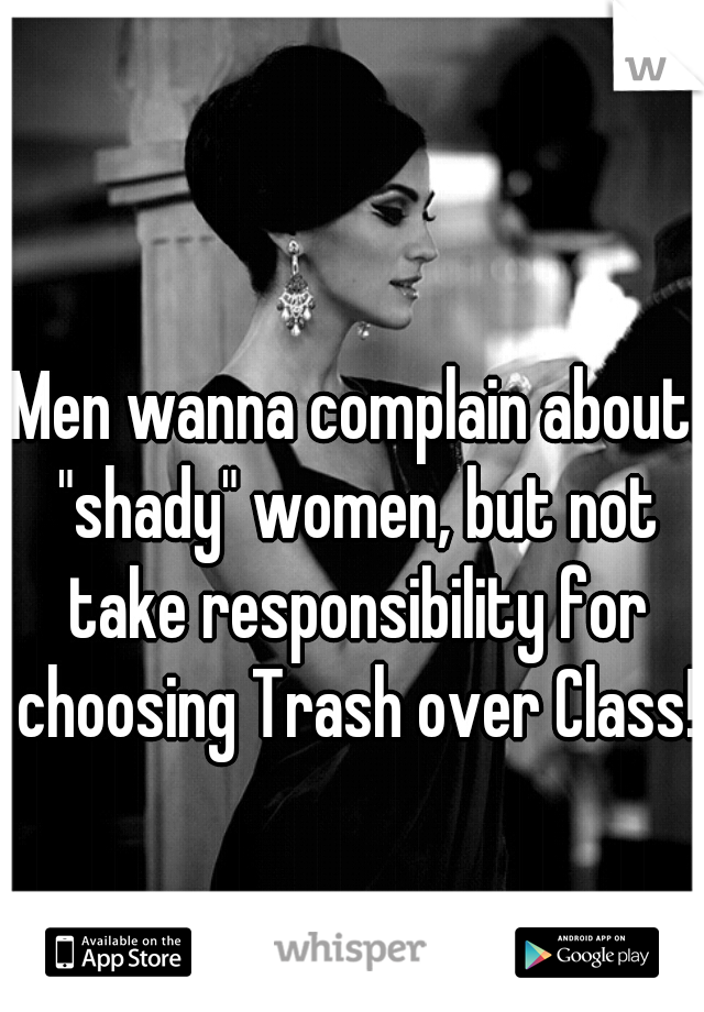 """Men wanna complain about """"shady"""" women, but not take responsibility for choosing Trash over Class!"""