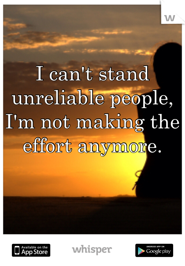 I can't stand unreliable people, I'm not making the effort anymore.