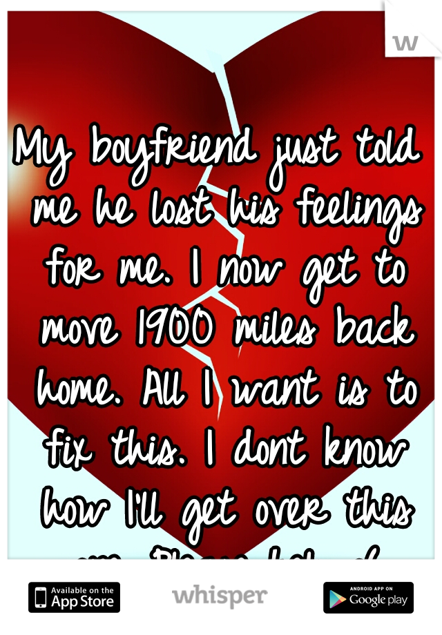 My boyfriend just told me he lost his feelings for me. I now get to move 1900 miles back home. All I want is to fix this. I dont know how I'll get over this one. Please help :(