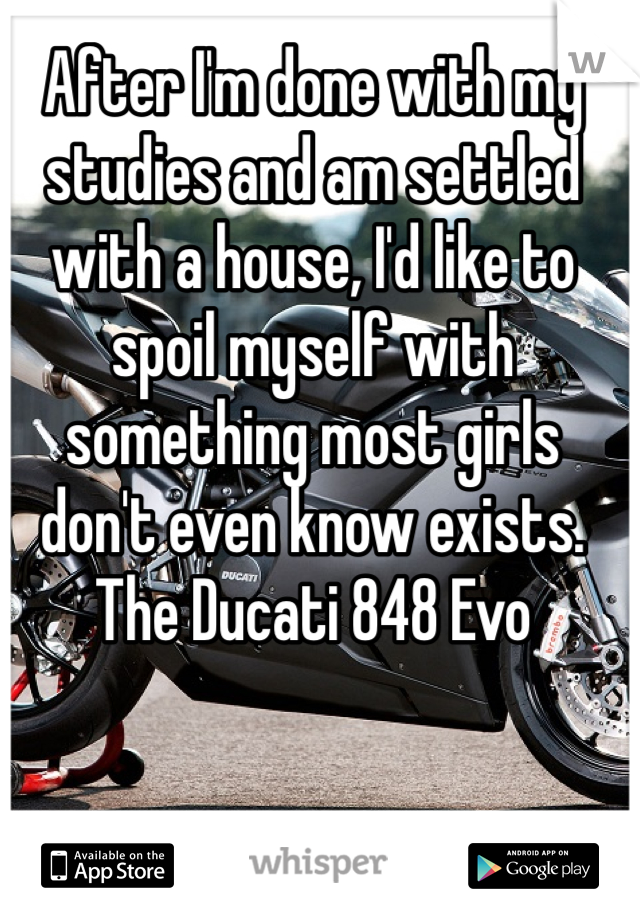 After I'm done with my studies and am settled with a house, I'd like to spoil myself with something most girls don't even know exists. The Ducati 848 Evo