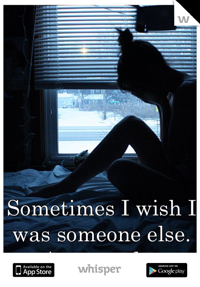 Sometimes I wish I was someone else. Anyone else