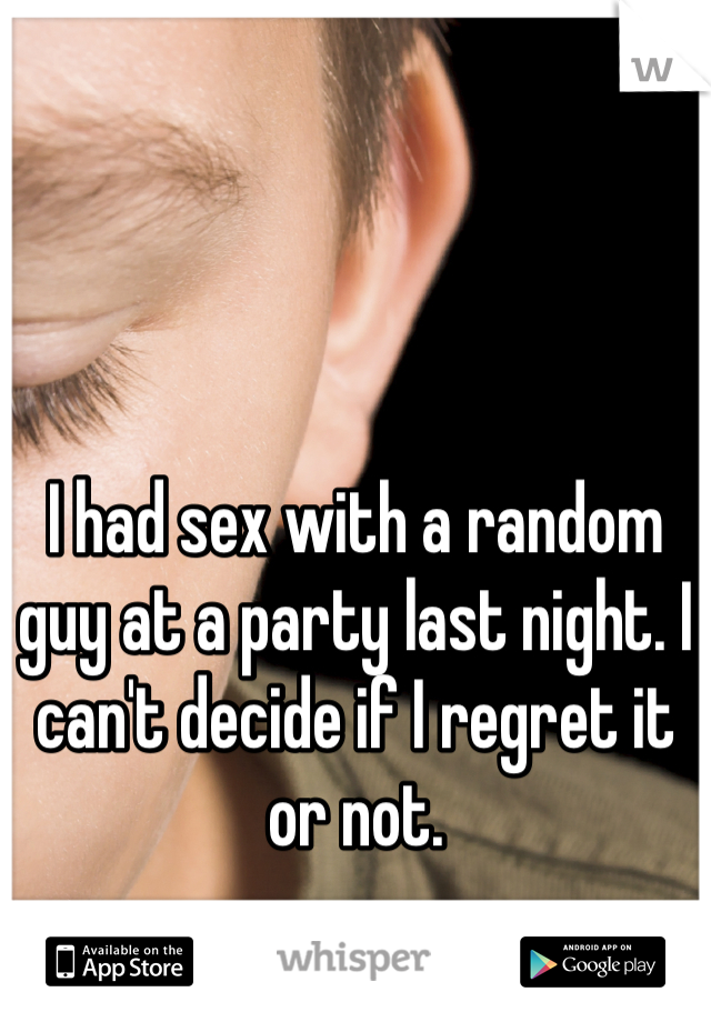 I had sex with a random guy at a party last night. I can't decide if I regret it or not.