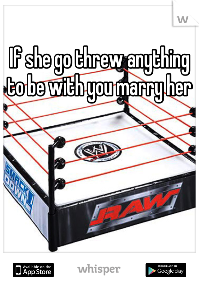 If she go threw anything to be with you marry her
