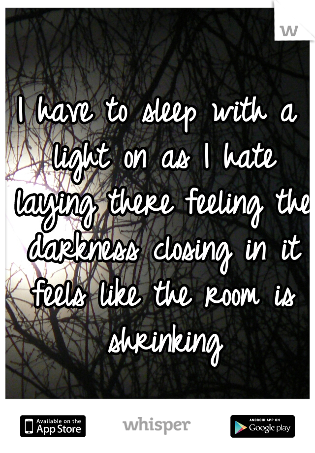I have to sleep with a light on as I hate laying there feeling the darkness closing in it feels like the room is shrinking