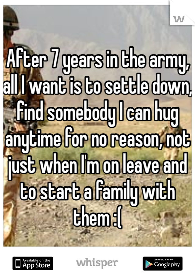 After 7 years in the army, all I want is to settle down, find somebody I can hug anytime for no reason, not just when I'm on leave and to start a family with them :(