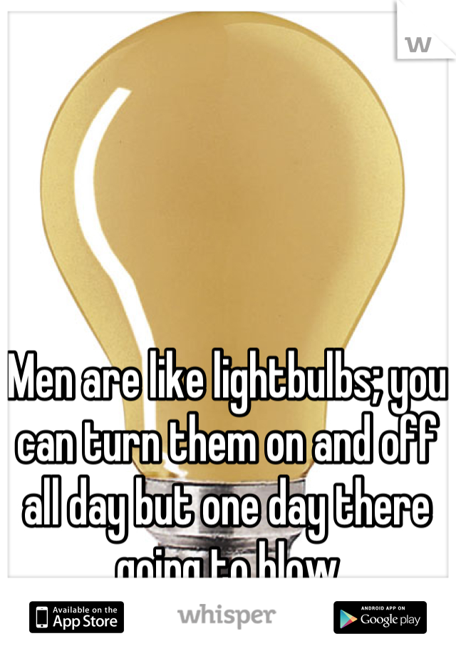Men are like lightbulbs; you can turn them on and off all day but one day there going to blow