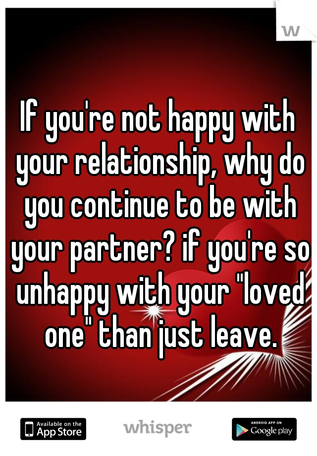"""If you're not happy with your relationship, why do you continue to be with your partner? if you're so unhappy with your """"loved one"""" than just leave."""