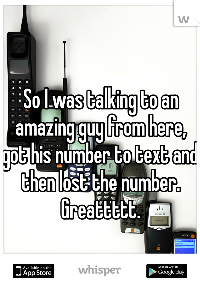So I was talking to an amazing guy from here, got his number to text and then lost the number. Greattttt.