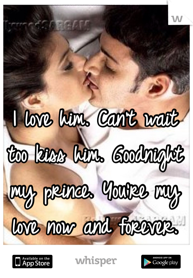 I love him. Can't wait too kiss him. Goodnight my prince. You're my love now and forever.