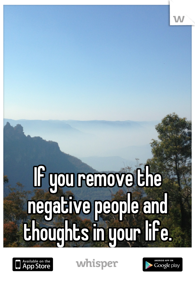 If you remove the negative people and thoughts in your life. Positive things will happen