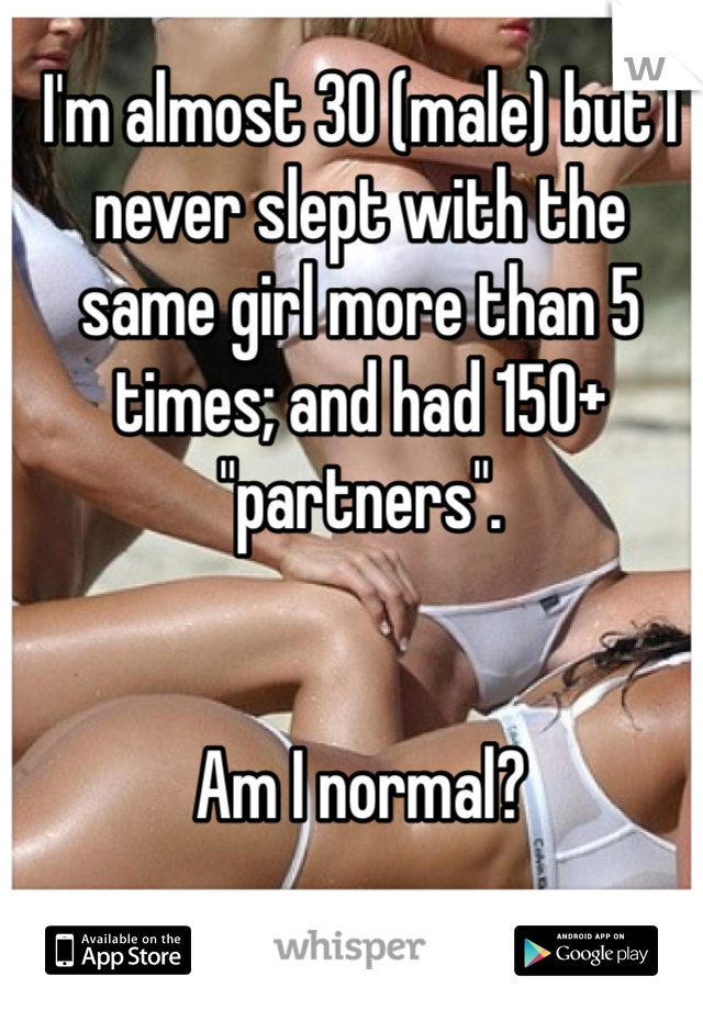 """I'm almost 30 (male) but I never slept with the same girl more than 5 times; and had 150+ """"partners"""".   Am I normal?"""