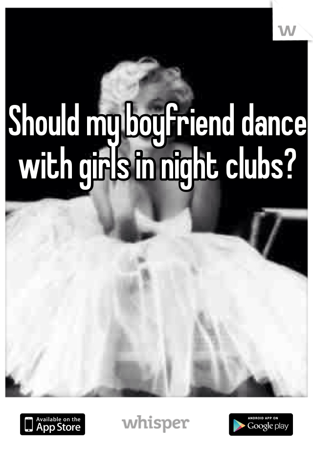 Should my boyfriend dance with girls in night clubs?