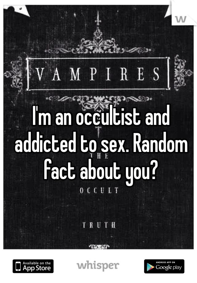 I'm an occultist and addicted to sex. Random fact about you?