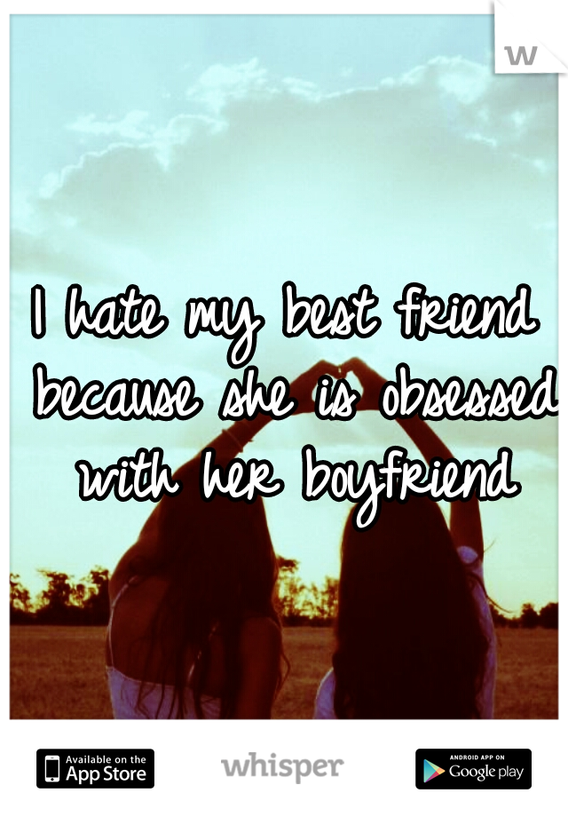I hate my best friend because she is obsessed with her boyfriend