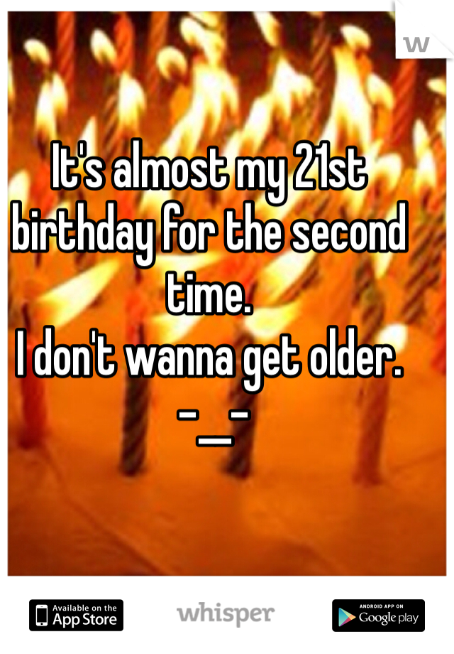 It's almost my 21st birthday for the second time.  I don't wanna get older.  -__-
