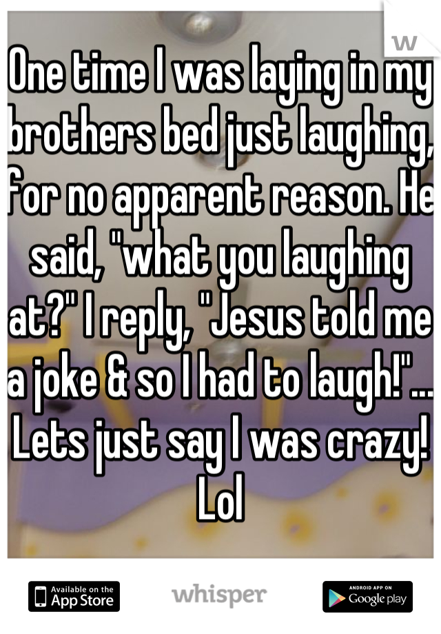 "One time I was laying in my brothers bed just laughing, for no apparent reason. He said, ""what you laughing at?"" I reply, ""Jesus told me a joke & so I had to laugh!""... Lets just say I was crazy! Lol"