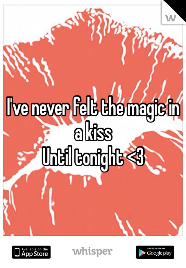 I've never felt the magic in a kiss  Until tonight <3