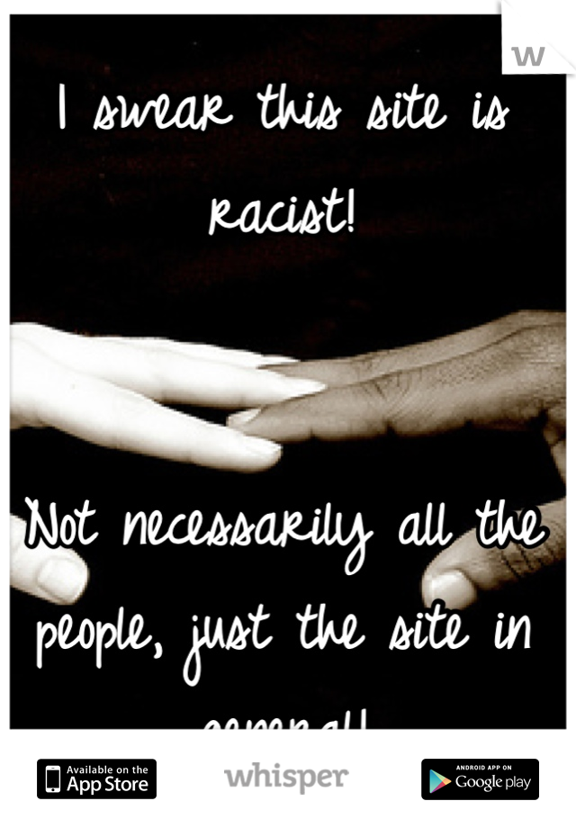 I swear this site is racist!   Not necessarily all the people, just the site in general!