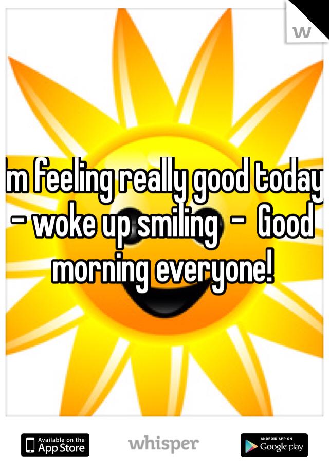 I'm feeling really good today - woke up smiling  -  Good morning everyone!