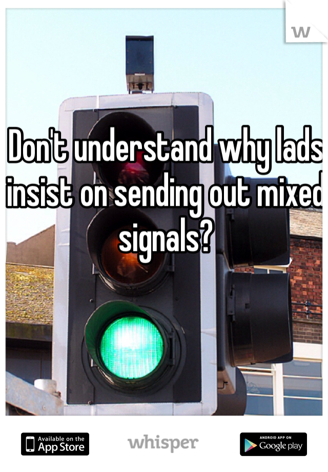 Don't understand why lads insist on sending out mixed signals?