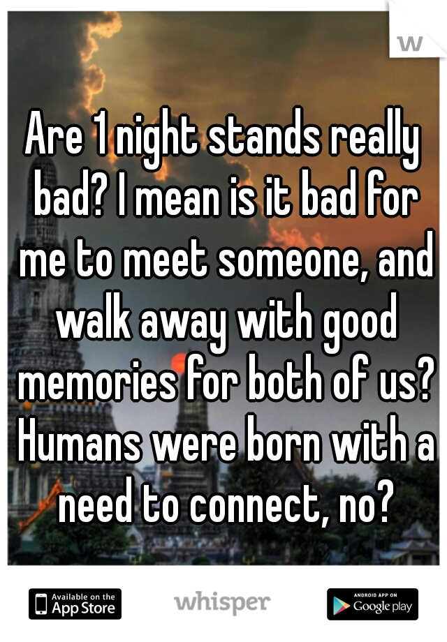 Are 1 night stands really bad? I mean is it bad for me to meet someone, and walk away with good memories for both of us? Humans were born with a need to connect, no?