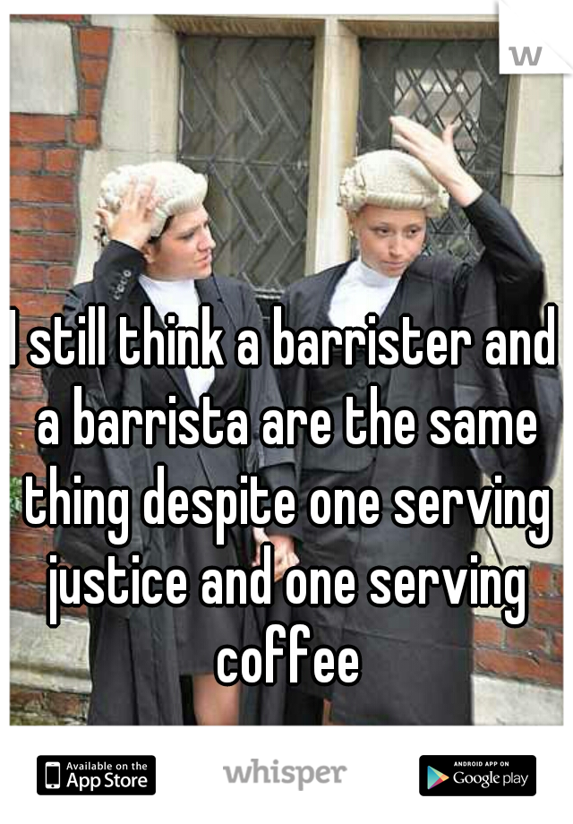 I still think a barrister and a barrista are the same thing despite one serving justice and one serving coffee