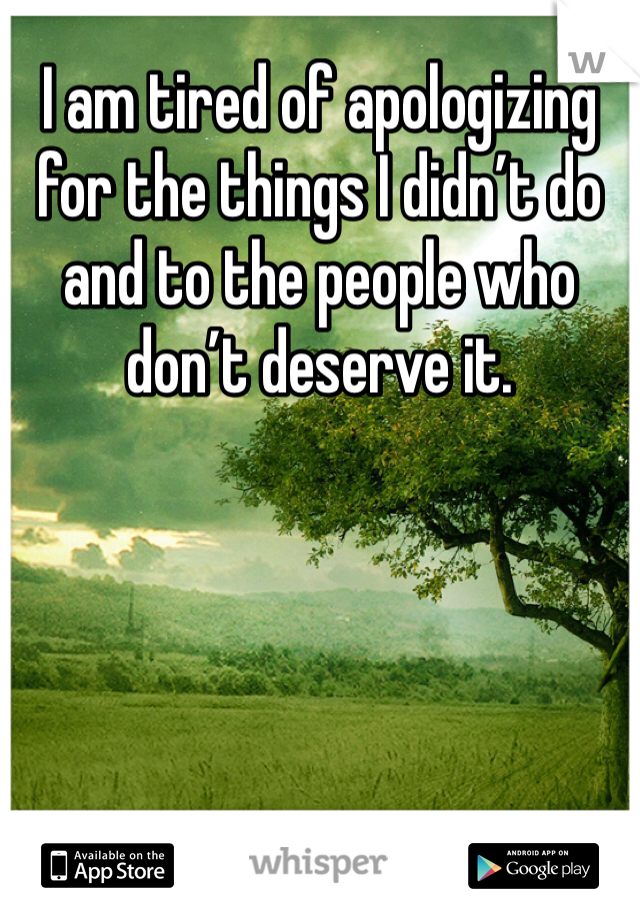 I am tired of apologizing for the things I didn't do and to the people who don't deserve it.