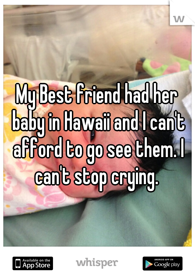 My Best friend had her baby in Hawaii and I can't afford to go see them. I can't stop crying.