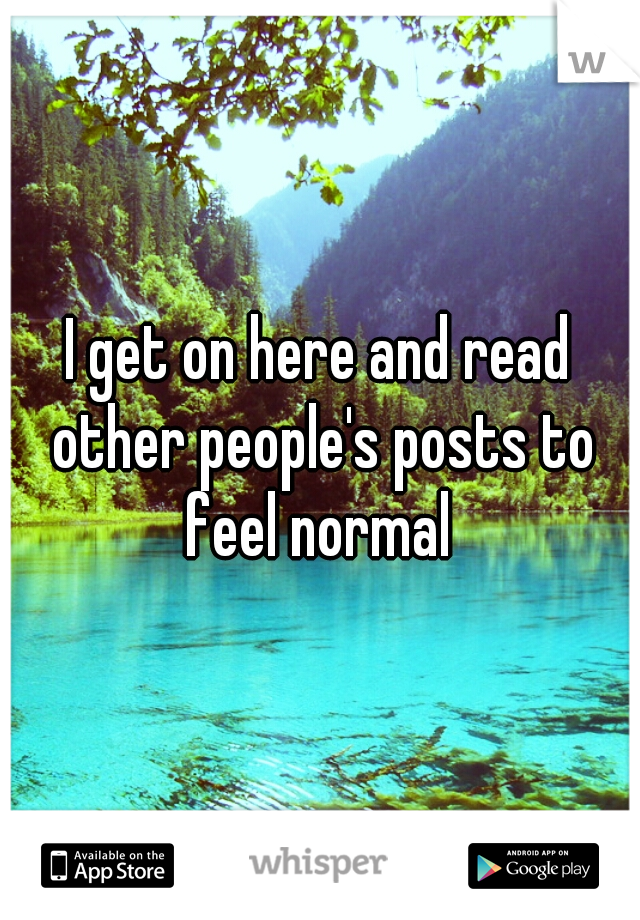 I get on here and read other people's posts to feel normal