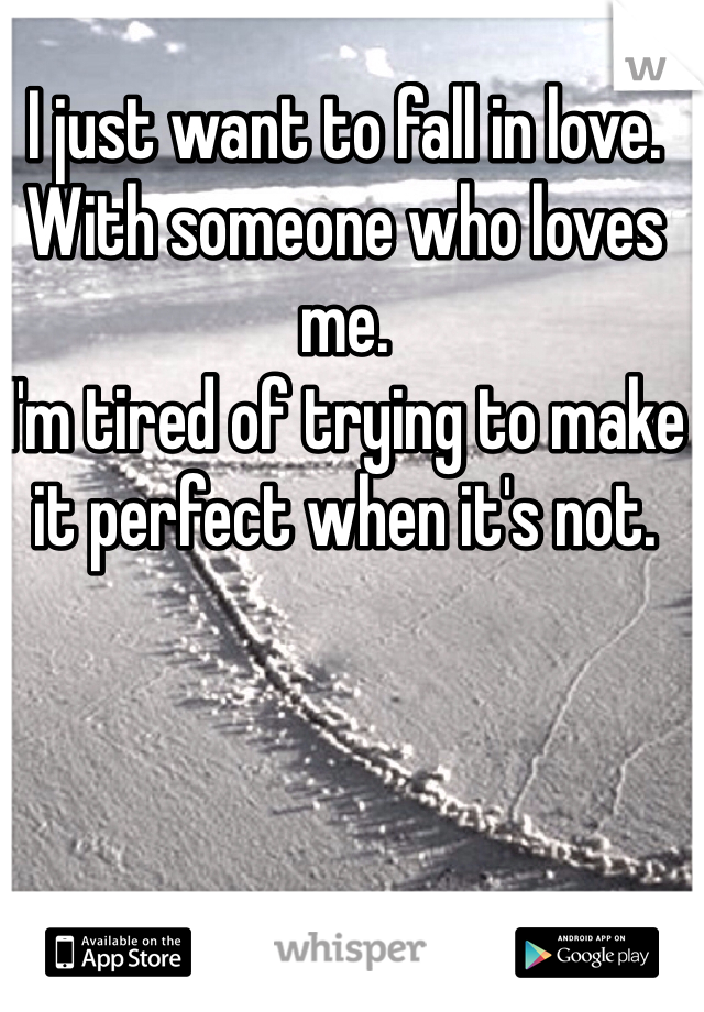 I just want to fall in love. With someone who loves me.  I'm tired of trying to make it perfect when it's not.