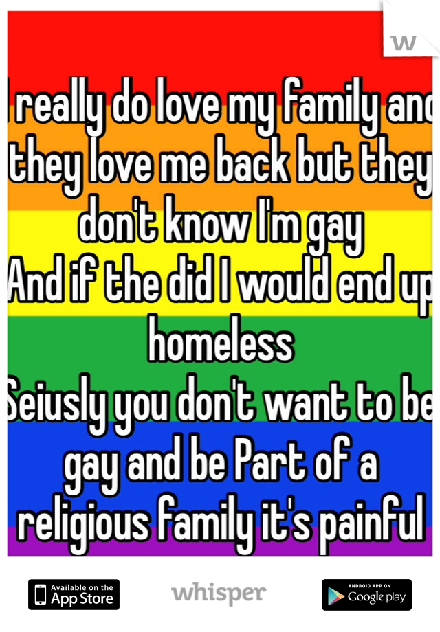 I really do love my family and they love me back but they don't know I'm gay  And if the did I would end up homeless  Seiusly you don't want to be gay and be Part of a religious family it's painful