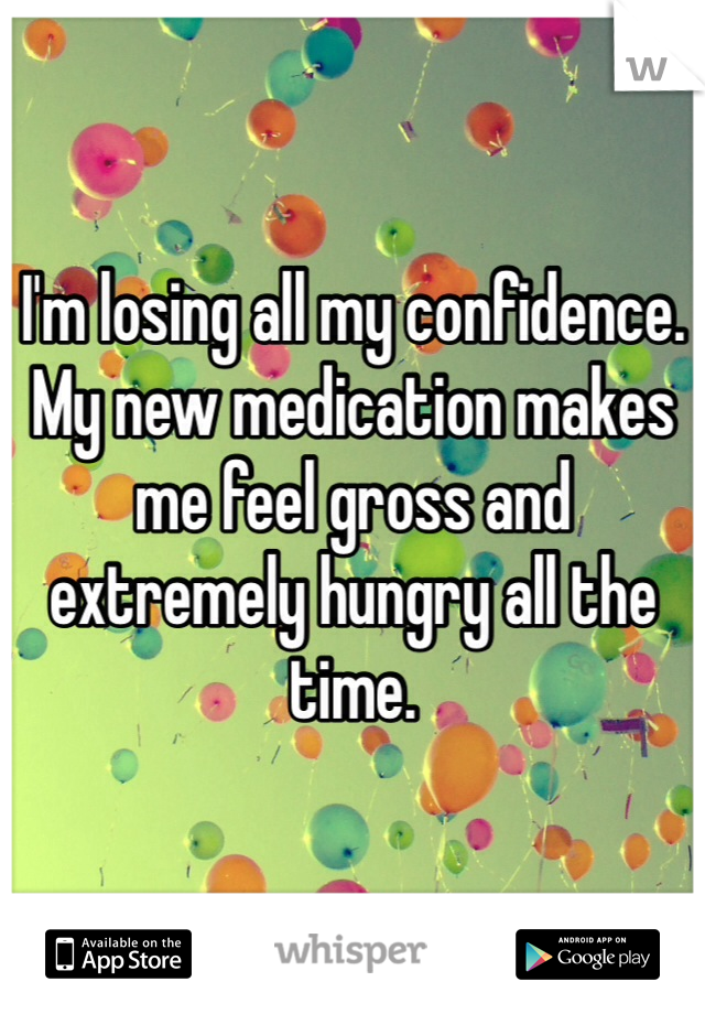 I'm losing all my confidence. My new medication makes me feel gross and extremely hungry all the time.
