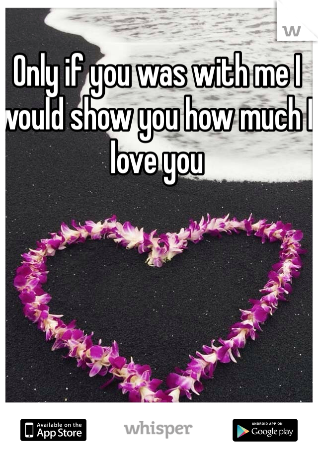 Only if you was with me I would show you how much I love you