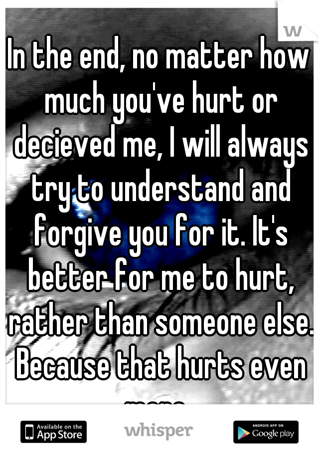 In the end, no matter how much you've hurt or decieved me, I will always try to understand and forgive you for it. It's better for me to hurt, rather than someone else. Because that hurts even more.