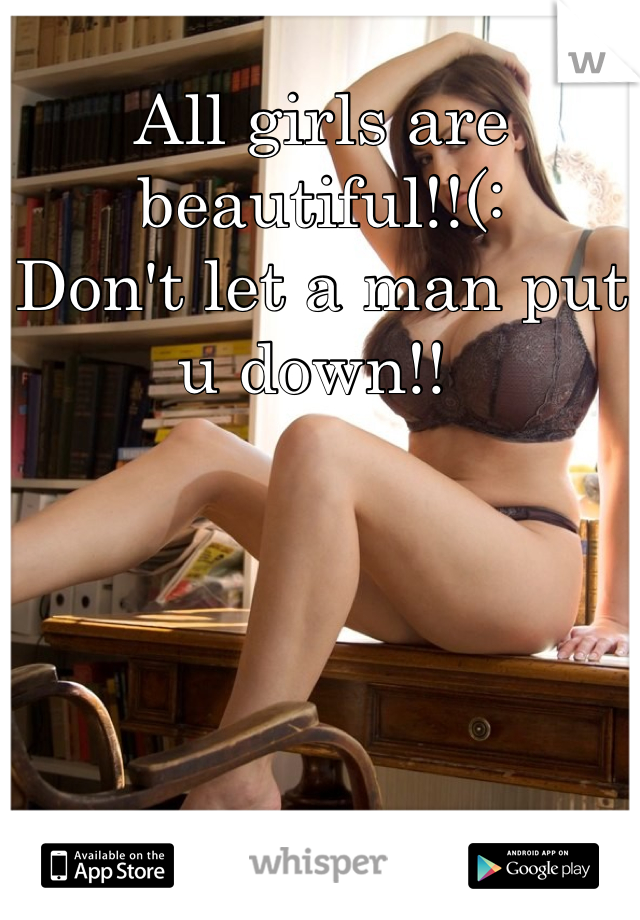 All girls are beautiful!!(:  Don't let a man put u down!!