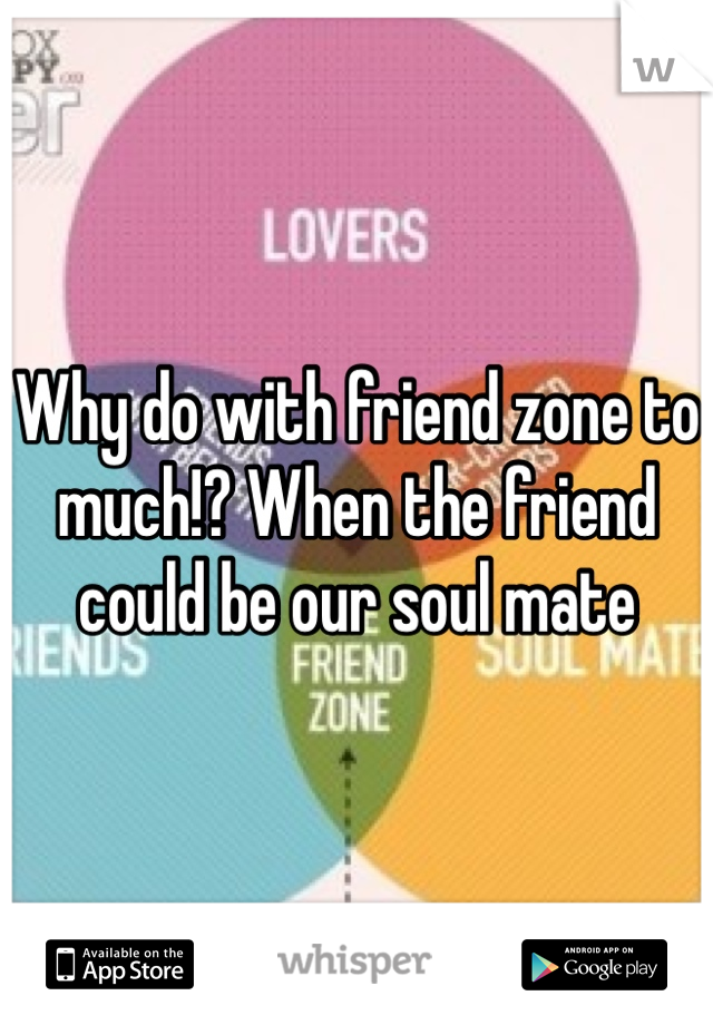 Why do with friend zone to much!? When the friend could be our soul mate