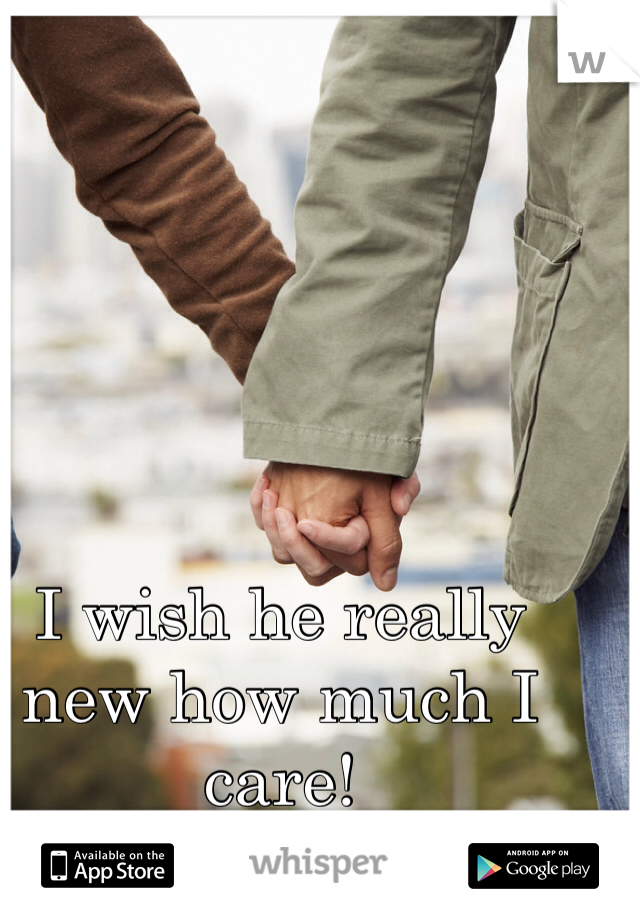I wish he really new how much I care!