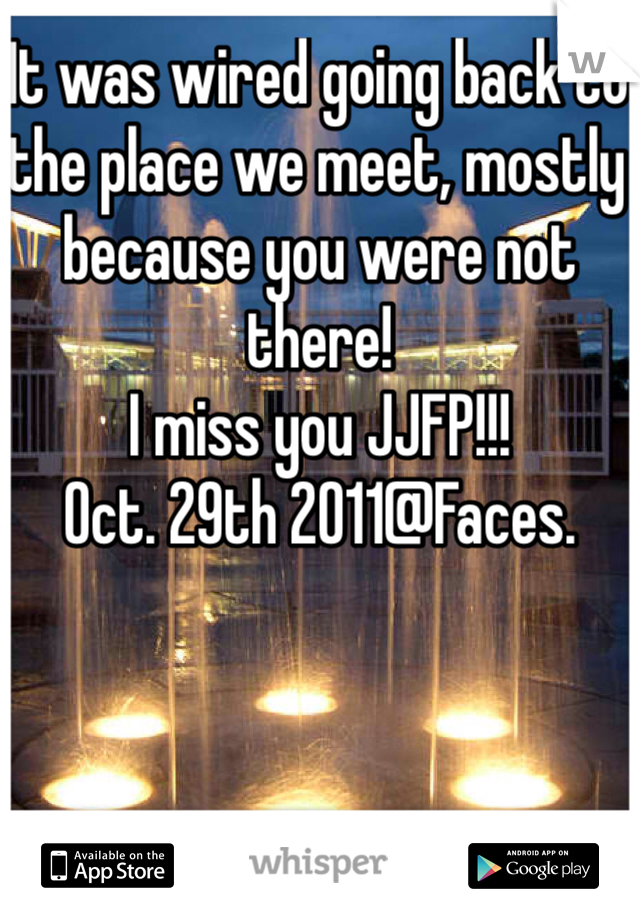 It was wired going back to the place we meet, mostly because you were not there!  I miss you JJFP!!!  Oct. 29th 2011@Faces.