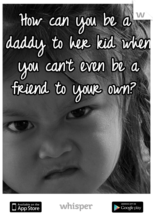 How can you be a daddy to her kid when you can't even be a friend to your own?