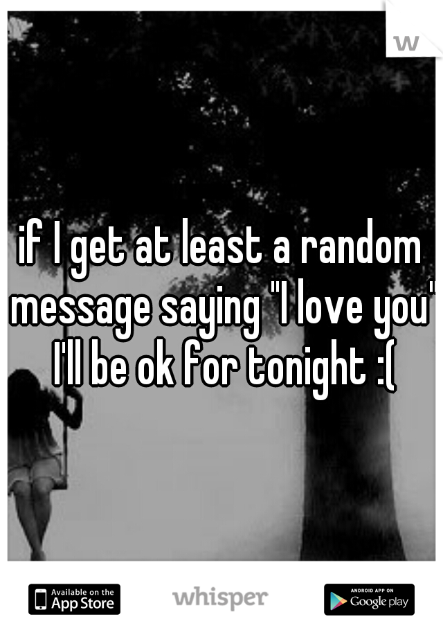 """if I get at least a random message saying """"I love you"""" I'll be ok for tonight :("""