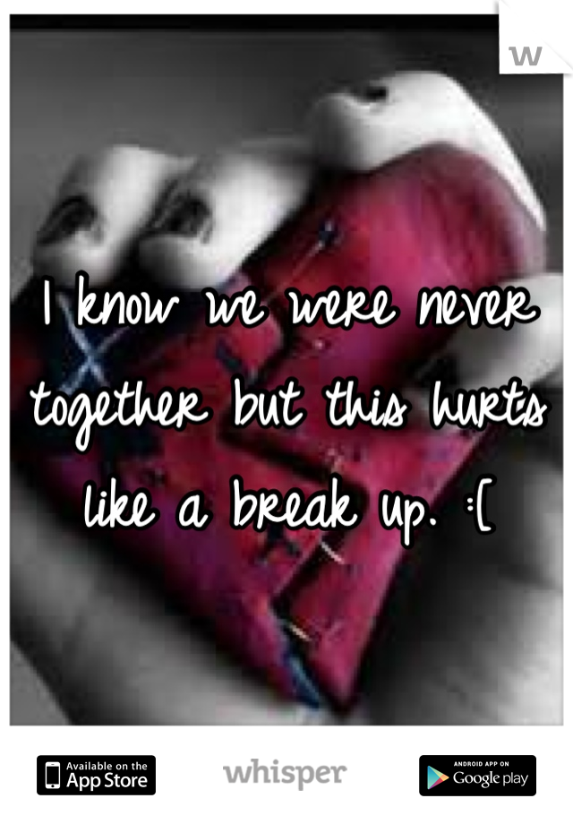 I know we were never together but this hurts like a break up. :[