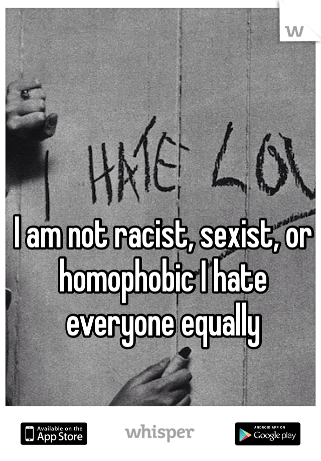 I am not racist, sexist, or homophobic I hate everyone equally